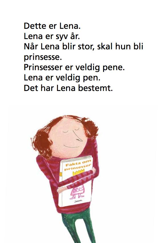 Dette er Lena. Hun er syv år. Når Lena blir stor, skal hun bli prinsesse. Prinsesser er veldig pene. Lena er veldig pen. Det har Lena bestemt. På bildet holder Lena en bok som heter fakta om prinsesser tett intill seg.