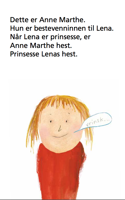 Dette er Anne Marthe. Hun er bestevenninnen til Lena. Når Lena er prinsesse, er Anne Marthe hest. Prinsesse Lenas hest. Anne Marthe sier: Vrinsk.