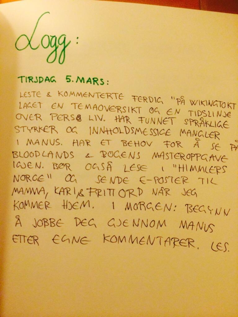 """Logg: Tirsdag 5. mars: Leste og kommenterte ferdig """"På Wikingtokt"""", laget en temaoversikt og en tidslinje over Pers liv. Har funnet språklige styrker og innholdsmessige svakheter i manus. Har et behov for å se på Bloodlands og Bogens masteroppgave igjen. Bør også lese i """"Himmlers Norge"""". og sende e-poster til Mamma, Kari og Fritt Ord når jeg kommer hjem. I morgen: Begynn å jobbe deg gjennom manus etter egne kommentarer. Les."""